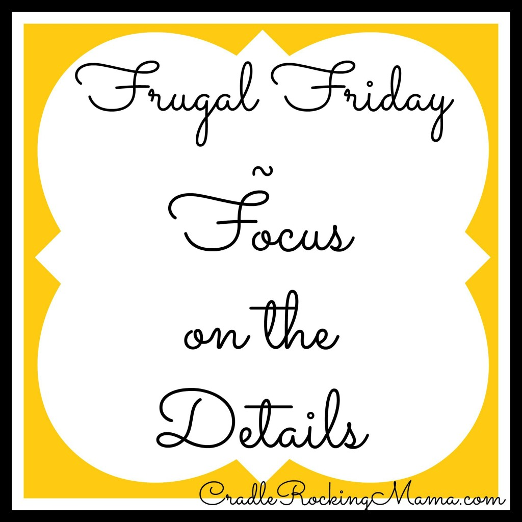 Frugal Friday - Focus on the Details cradlerockingmama.com
