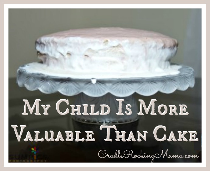 My Child Is More Valuable Than Cake CradleRockingMama