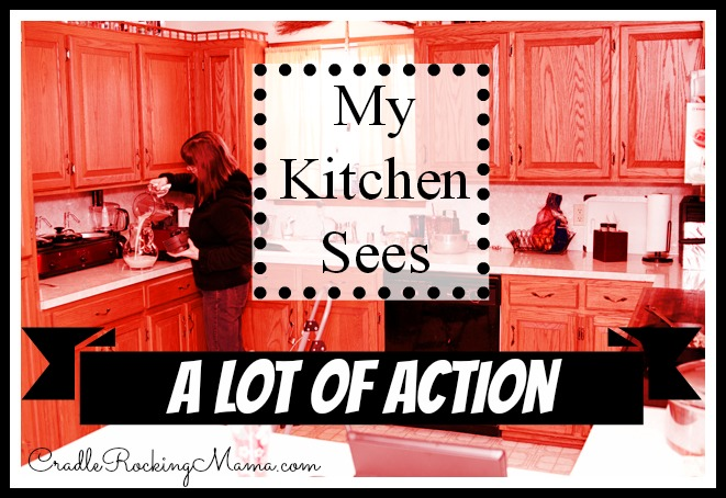 My Kitchen Sees A Lot of Action cradlerockingmama