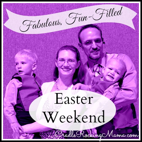 Fabulous, Fun-Filled Easter Weekend CradleRockingMama.com