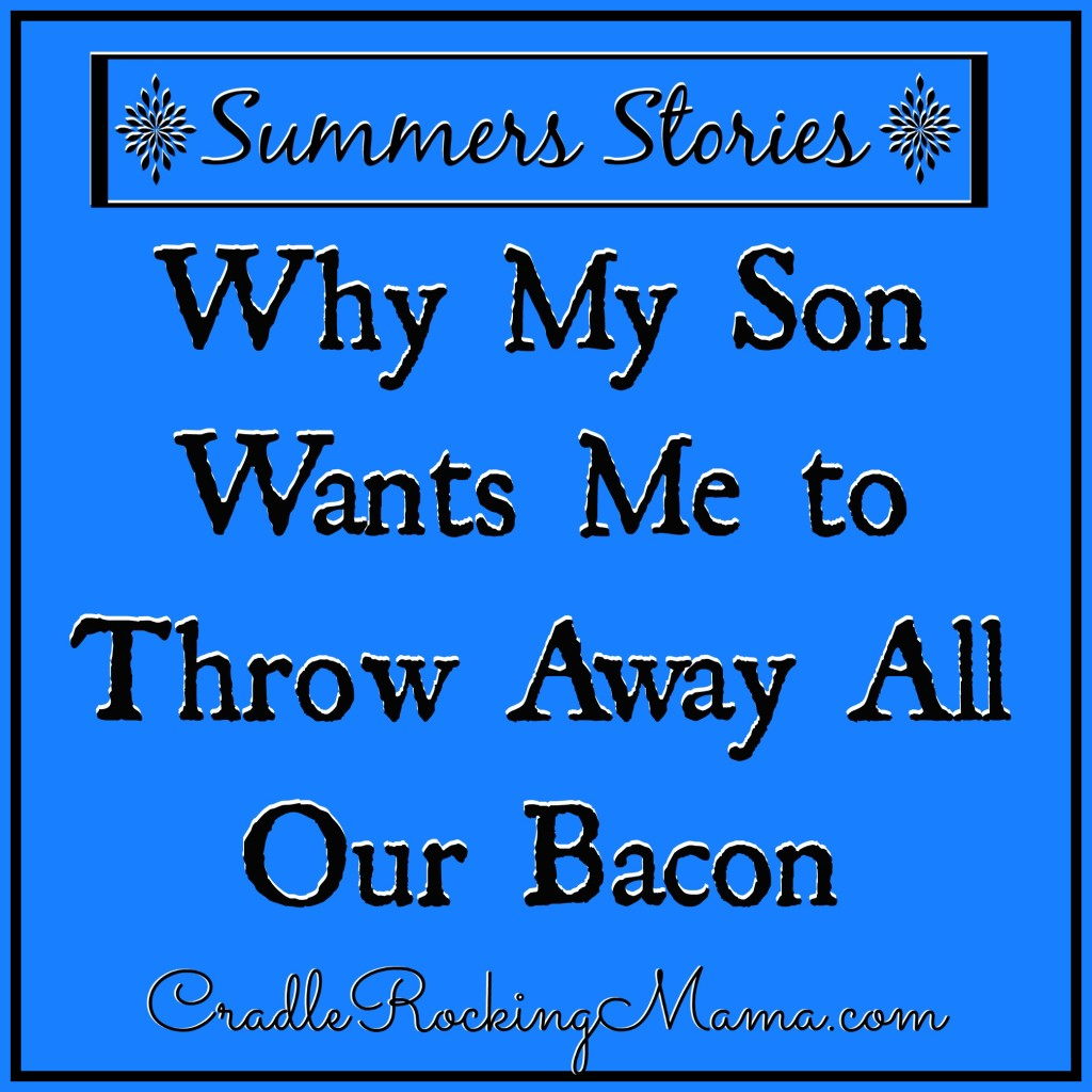 Summers Stories Why My Son Wants Me to Throw Away All Our Bacon CradleRockingMama.com