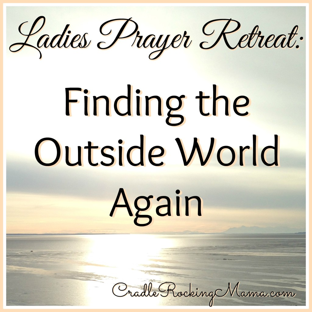 Ladies Prayer Retreat Finding the Outside World Again CradleRockingMama.com